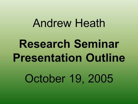 Andrew Heath Research Seminar Presentation Outline October 19, 2005.
