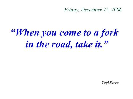 "Friday, December 15, 2006 ""When you come to a fork in the road, take it."" - Yogi Berra."