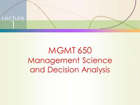 1 Lecture 1 MGMT 650 Management Science and Decision Analysis.