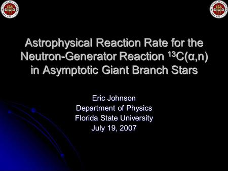 Astrophysical Reaction Rate for the Neutron-Generator Reaction 13 C(α,n) in Asymptotic Giant Branch Stars Eric Johnson Department of Physics Florida State.