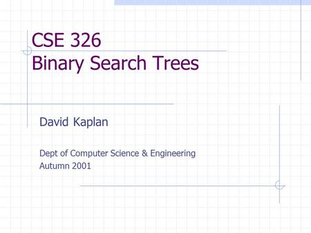 CSE 326 Binary Search Trees David Kaplan Dept of Computer Science & Engineering Autumn 2001.