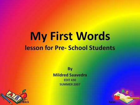 My First Words lesson for Pre- School Students By Mildred Saavedra EDIT 430 SUMMER 2007 Back Next.