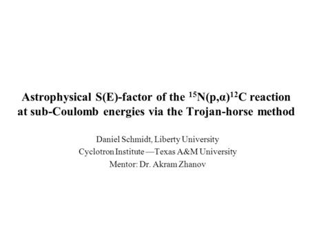 Astrophysical S(E)-factor of the 15 N(p,α) 12 C reaction at sub-Coulomb energies via the Trojan-horse method Daniel Schmidt, Liberty University Cyclotron.