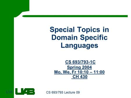 1/18 CS 693/793 Lecture 09 Special Topics in Domain Specific Languages CS 693/793-1C Spring 2004 Mo, We, Fr 10:10 – 11:00 CH 430.