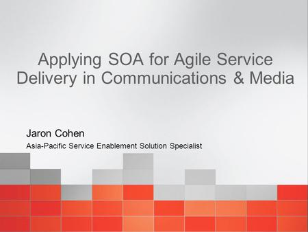 Applying SOA for Agile Service Delivery in Communications & Media Jaron Cohen Asia-Pacific Service Enablement Solution Specialist.