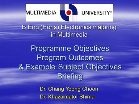 Programme Objectives Program Outcomes & Example Subject Objectives Briefing B.Eng (Hons) Electronics majoring in Multimedia Dr. Chang Yoong Choon Dr. Khazaimatol.