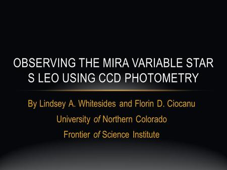 By Lindsey A. Whitesides and Florin D. Ciocanu University of Northern Colorado Frontier of Science Institute OBSERVING THE MIRA VARIABLE STAR S LEO USING.