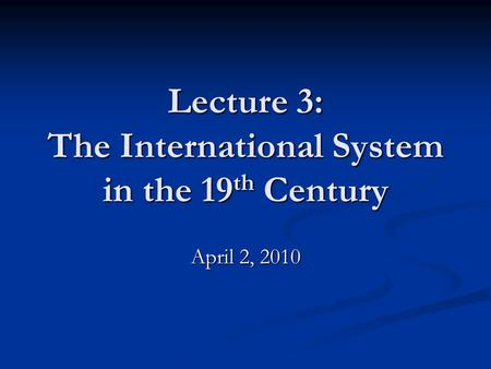 Lecture 3: The International System in the 19 th Century April 2, 2010.