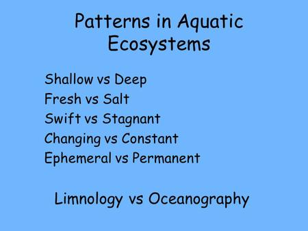 Patterns in Aquatic Ecosystems Shallow vs Deep Fresh vs Salt Swift vs Stagnant Changing vs Constant Ephemeral vs Permanent Limnology vs Oceanography.