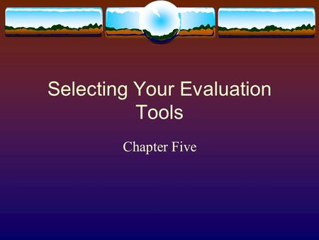 Selecting Your Evaluation Tools Chapter Five. Introduction  Collecting information  Program considerations  Feasibility  Acceptability  Credibility.