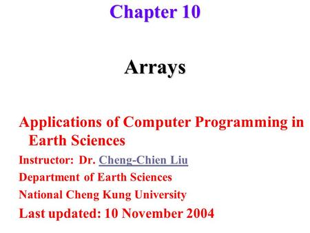 Arrays Applications of Computer Programming in Earth Sciences Instructor: Dr. Cheng-Chien LiuCheng-Chien Liu Department of Earth Sciences National Cheng.
