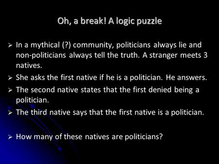 Oh, a break! A logic puzzle   In a mythical (?) community, politicians always lie and non-politicians always tell the truth. A stranger meets 3 natives.