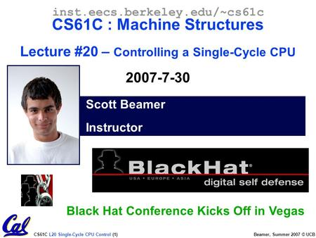 CS61C L20 Single-Cycle CPU Control (1) Beamer, Summer 2007 © UCB Scott Beamer Instructor inst.eecs.berkeley.edu/~cs61c CS61C : Machine Structures Lecture.