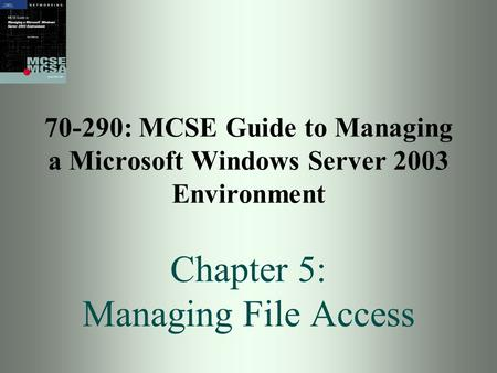 70-290: MCSE Guide to Managing a Microsoft Windows Server 2003 Environment Chapter 5: Managing File Access.