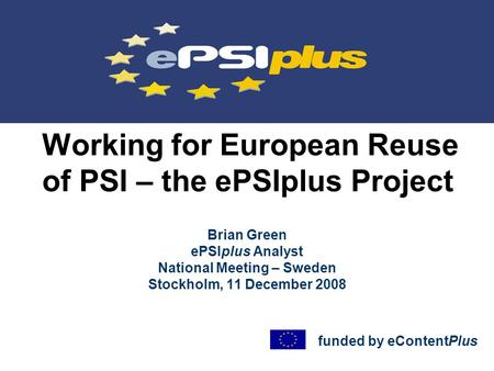 Working for European Reuse of PSI – the ePSIplus Project Brian Green ePSIplus Analyst National Meeting – Sweden Stockholm, 11 December 2008 funded by eContentPlus.