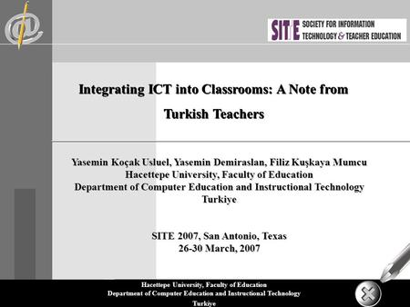 Hacettepe University, Faculty of Education Department of Computer Education and Instructional Technology Turkiye Integrating ICT into Classrooms: A Note.