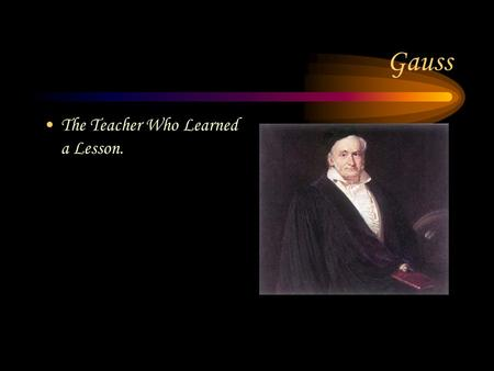 Gauss The Teacher Who Learned a Lesson.. Where and When Gauss was born in 1777 in the country of Germany.