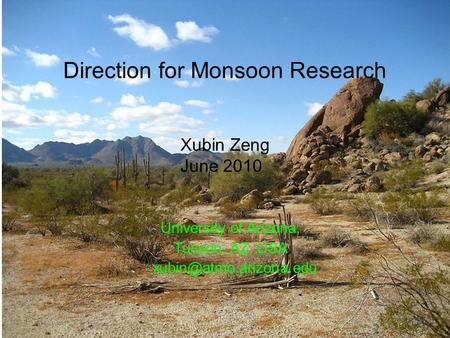 1 Direction for Monsoon Research University of Arizona, Tucson, AZ, USA Xubin Zeng June 2010.