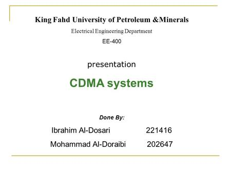 King Fahd University of Petroleum &Minerals Electrical Engineering Department EE-400 presentation CDMA systems Done By: Ibrahim Al-Dosari 221416 Mohammad.