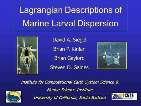 Lagrangian Descriptions of Marine Larval Dispersion David A. Siegel Brian P. Kinlan Brian Gaylord Steven D. Gaines Institute for Computational Earth System.