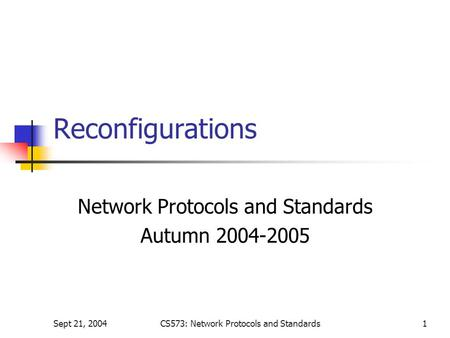 Sept 21, 2004CS573: Network Protocols and Standards1 Reconfigurations Network Protocols and Standards Autumn 2004-2005.