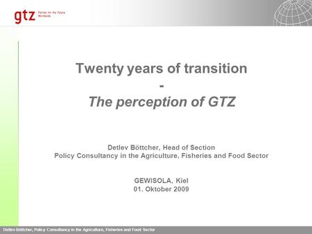Detlev Böttcher, Policy Consultancy in the Agriculture, Fisheries and Food Sector Twenty years of transition - The perception of GTZ Detlev Böttcher, Head.