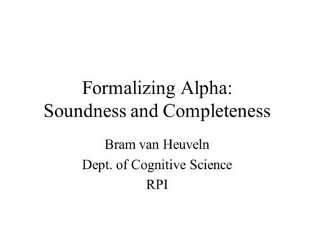 Formalizing Alpha: Soundness and Completeness Bram van Heuveln Dept. of Cognitive Science RPI.