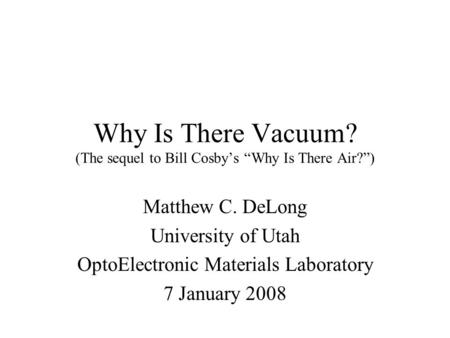 "Why Is There Vacuum? (The sequel to Bill Cosby's ""Why Is There Air?"") Matthew C. DeLong University of Utah OptoElectronic Materials Laboratory 7 January."