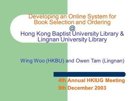4th Annual HKIUG Meeting 9th December 2003 Developing an Online System for Book Selection and Hong Kong Baptist University Library & Lingnan.