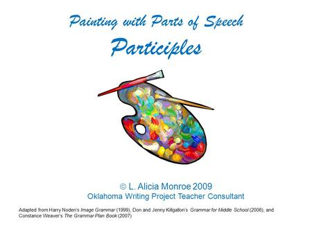  L. Alicia Monroe 2009 Oklahoma Writing Project Teacher Consultant Painting with Parts of Speech Participles Adapted from Harry Noden's Image Grammar.