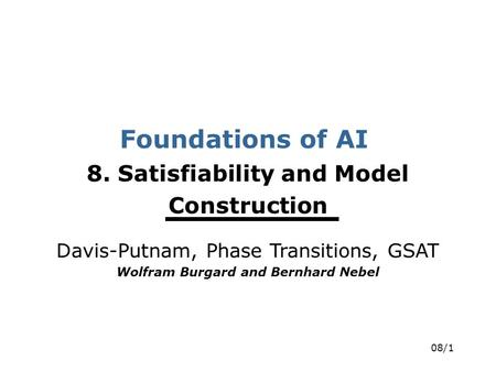 08/1 Foundations of AI 8. Satisfiability and Model Construction Davis-Putnam, Phase Transitions, GSAT Wolfram Burgard and Bernhard Nebel.