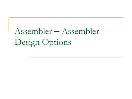 Assembler – Assembler Design Options. One-Pass Assemblers (1/2) Main problem  Forward references Data items Labels on instructions Solution  Data items: