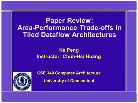 Paper Review: Area-Performance Trade-offs in Tiled Dataflow Architectures Ke Peng Instructor: Chun-Hsi Huang CSE 340 Computer Architecture University of.