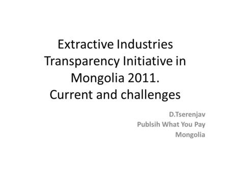 Extractive Industries Transparency Initiative in Mongolia 2011. Current and challenges D.Tserenjav Publsih What You Pay Mongolia.