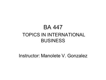 BA 447 TOPICS IN INTERNATIONAL BUSINESS Instructor: Manolete V. Gonzalez.