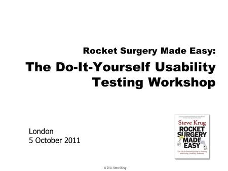 London 5 October 2011 Rocket Surgery Made Easy: The Do-It-Yourself Usability Testing Workshop © 2011 Steve Krug.