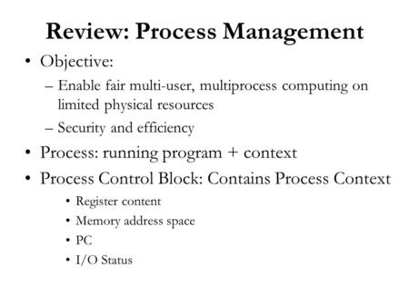 Review: Process Management Objective: –Enable fair multi-user, multiprocess computing on limited physical resources –Security and efficiency Process: running.