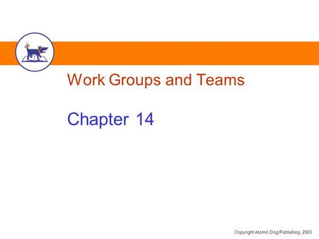 Copyright Atomic Dog Publishing, 2003 Work Groups and Teams Chapter 14.