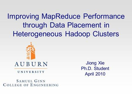 Improving MapReduce Performance through Data Placement in Heterogeneous Hadoop Clusters Jiong Xie Ph.D. Student April 2010.