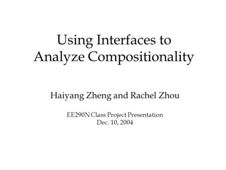Using Interfaces to Analyze Compositionality Haiyang Zheng and Rachel Zhou EE290N Class Project Presentation Dec. 10, 2004.