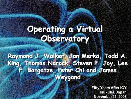 Operating a Virtual Observatory Raymond J. Walker, Jan Merka, Todd A. King, Thomas Narock, Steven P. Joy, Lee F. Bargatze, Peter Chi and James Weygand.