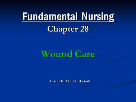 Fundamental Nursing Chapter 28 Wound Care Inst.: Dr. Ashraf El - Jedi.