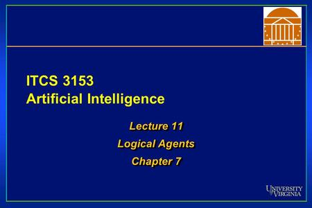 ITCS 3153 Artificial Intelligence Lecture 11 Logical Agents Chapter 7 Lecture 11 Logical Agents Chapter 7.