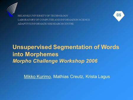 HELSINKI UNIVERSITY OF TECHNOLOGY LABORATORY OF COMPUTER AND INFORMATION SCIENCE ADAPTIVE INFORMATICS RESEARCH CENTRE Unsupervised Segmentation of Words.