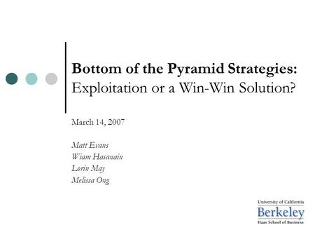 Bottom of the Pyramid Strategies: Exploitation or a Win-Win Solution? March 14, 2007 Matt Evans Wiam Hasanain Lorin May Melissa Ong.