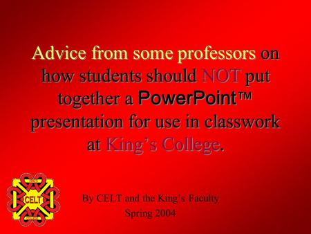 Advice from some professors on how students should NOT put together a PowerPoint ™ presentation for use in classwork at King's College. By CELT and the.