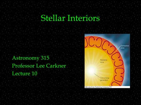 Stellar Interiors Astronomy 315 Professor Lee Carkner Lecture 10.