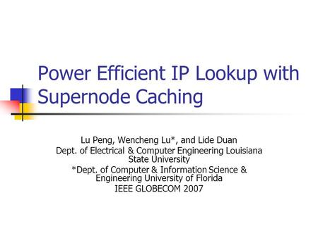 Power Efficient IP Lookup with Supernode Caching Lu Peng, Wencheng Lu*, and Lide Duan Dept. of Electrical & Computer Engineering Louisiana State University.