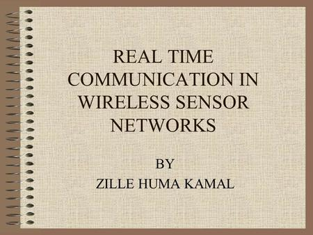 REAL TIME COMMUNICATION IN WIRELESS SENSOR NETWORKS BY ZILLE HUMA KAMAL.