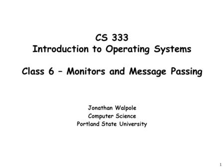 1 CS 333 Introduction to Operating Systems Class 6 – Monitors and Message Passing Jonathan Walpole Computer Science Portland State University.